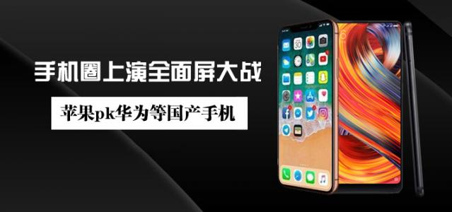 手机圈上演全面屏大战 苹果pk华为等国产手机