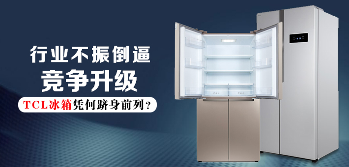 行业不振倒逼竞争升级 TCL冰箱凭何跻身前列?