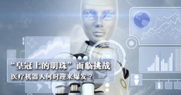 """""""皇冠上的明珠""""面临挑战  医疗机器人何时迎来爆发?"""