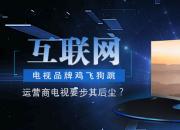 互联网电视品牌鸡飞狗跳  运营商电视要步其后尘?