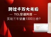 跨过千万大关后 TCL空调凭何实现三年销量1500万套?