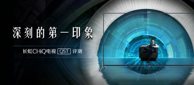 深刻的第一印象 长虹CHiQ电视Q5T评测