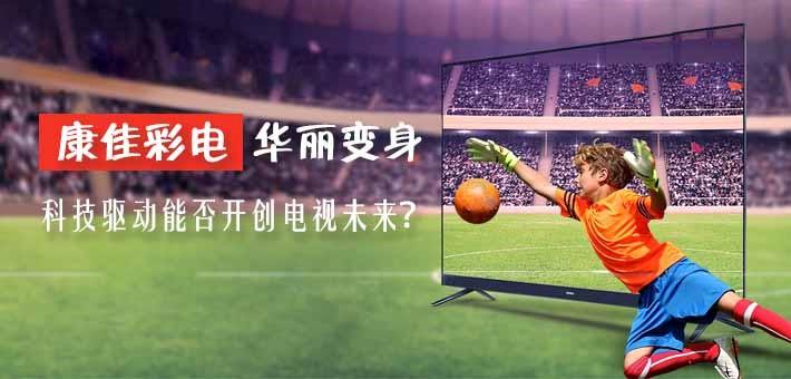康佳彩电华丽变身 科技驱动能否开创电视未来?