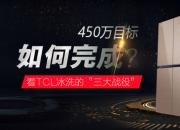 """450万目标如何完成?看TCL冰洗的""""三大战役"""""""