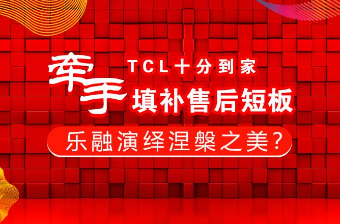 牵手TCL十分到家填补售后短板 乐融演绎涅��之美?