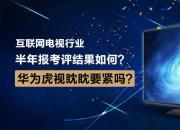 互联网电视行业半年报考评结果如何?华为虎视眈眈要紧吗?