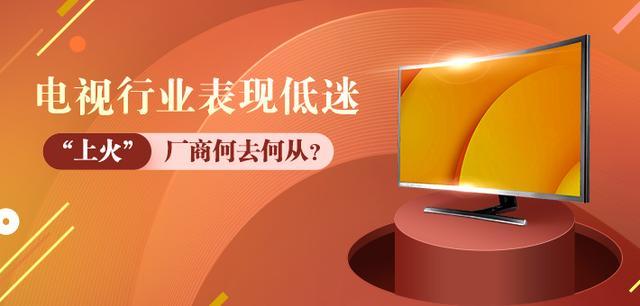 """电视行业表现低迷 """"上火""""厂商何去何从?"""