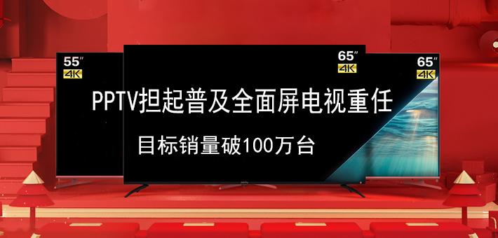 PPTV担起普及全面屏电视重任 目标销量破100万台