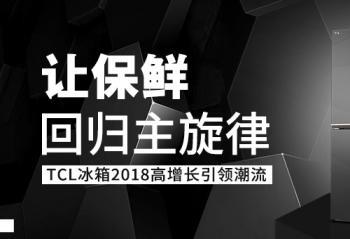 让保鲜回归主旋律 TCL冰箱2018高增长引领潮流