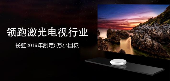 领跑激光电视行业 长虹2019年制定5万小目标