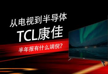 从电视到半导体 TCL康佳半年报有什么端倪?