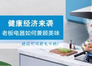 健康经济来袭 老板电器如何兼顾美味持续引领厨电市场?