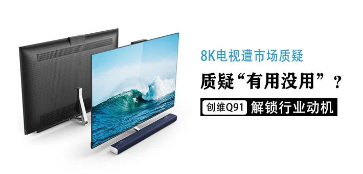 """8K电视遭市场质疑""""有用没用""""? 创维Q91解锁行业动机"""