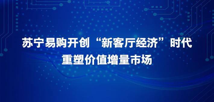 """苏宁易购开创""""新客厅经济""""时代 重塑价值增量市场"""